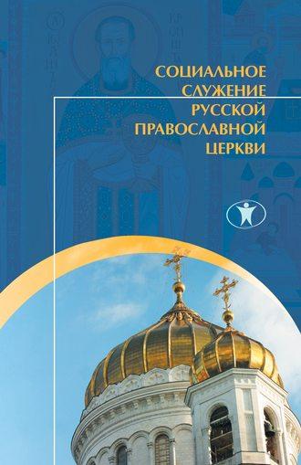 Коллектив авторов, Социальное служение Русской Православной Церкви. История, теория, организация