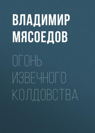 Владимир Мясоедов, Огонь извечного колдовства