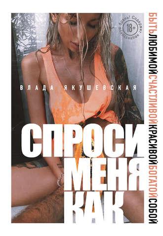 Влада Якушевская, Спроси меня как. Быть любимой, счастливой, красивой, богатой собой