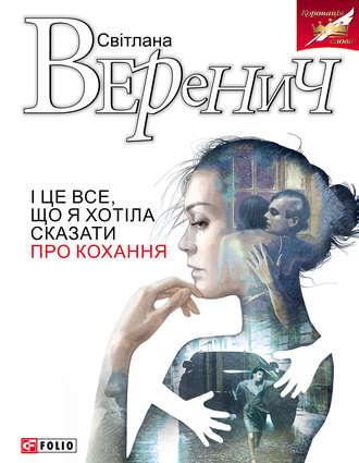 Світлана Веренич, І це все, що я хотіла сказати про кохання