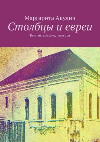 Маргарита Акулич, Столбцы иевреи. История, холокост, наши дни
