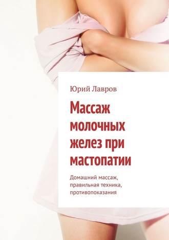 Юрий Лавров, Массаж молочных желез при мастопатии. Домашний массаж, правильная техника, противопоказания