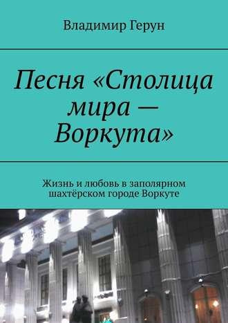Владимир Герун, Песня«Столица мира– Воркута». Жизнь илюбовь взаполярном шахтёрском городе Воркуте