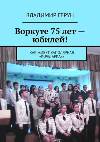 Владимир Герун, Воркуте 75лет– юбилей! Как живёт заполярная «Кочегарка»?