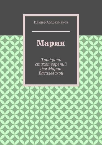 Ильдар Абдрахманов, Мария. Тридцать стихотворений для Марии Василевской