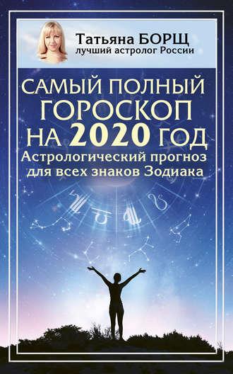 Татьяна Борщ, Самый полный гороскоп на 2020 год. Астрологический прогноз для всех знаков Зодиака