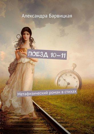 Александра Барвицкая, Поезд 10—11. Метафизический роман встихах
