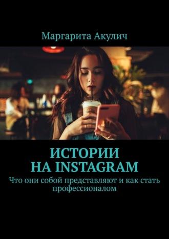 Маргарита Акулич, Истории наInstagram. Что они собой представляют икак стать профессионалом