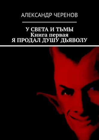 Александр Черенов, УСвета иТьмы. Втрёх книгах. Книга первая. Я продал душу Дьяволу