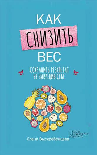 Елена Выскребенцева, Как снизить вес, сохранить результат не навредив себе