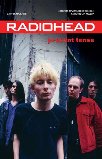 Барни Хоскинс, Radiohead. Present Tense. История группы в хрониках культовых медиа