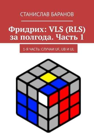 Станислав Баранов, Фридрих: VLS (RLS) заполгода. Часть1. 1-я часть: случаи UF, UB иUL