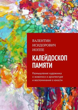 Валентин Иоппе, Калейдоскоп памяти. Размышления художника оживописи иархитектуре ивоспоминания оюности