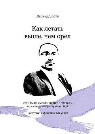 Леонид Злотя, Как летать выше, чеморел. Богатство и финансовый успех