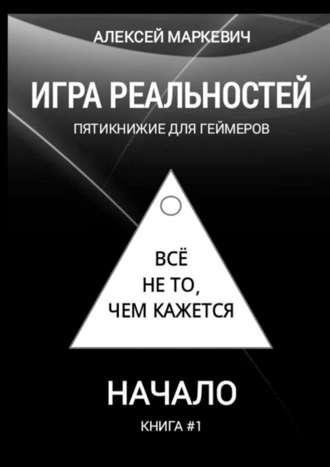 Алексей Маркевич, Игра реальностей. Пятикнижие для геймеров. Книга #1. Начало