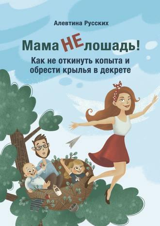 Алевтина Русских, Мама нелошадь! Как не откинуть копыта и обрести крылья в декрете