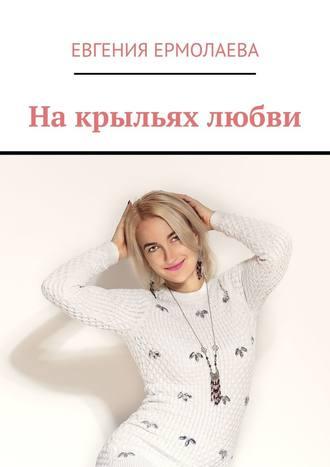 Евгения Ермолаева, Накрыльях любви
