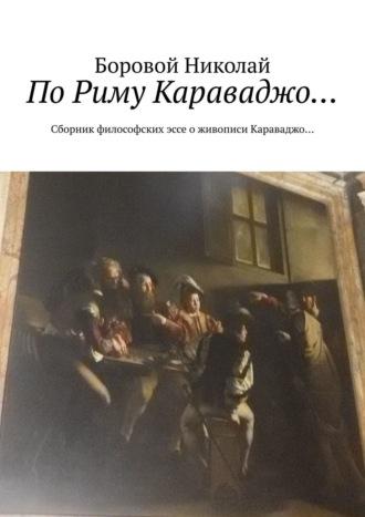 Боровой Николай, ПоРиму Караваджо… Сборник философских эссе о живописи Караваджо…