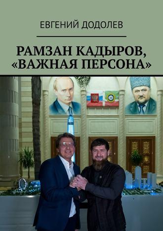 Евгений Додолев, Рамзан Кадыров, «Важная персона»