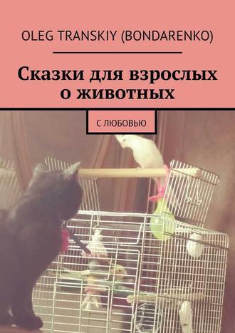 Oleg Transkiy (Bondarenko), Сказки для взрослых оживотных. Слюбовью