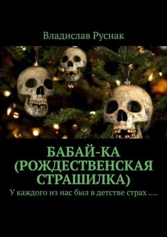Владислав Руснак, Бабай-ка (Рождественская страшилка). У каждого из нас был в детстве страх ….