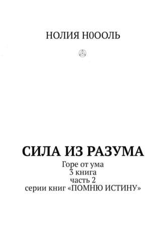 НОЛИЯ Н0ООЛЬ, СИЛА изРАЗума. Горе отума. 3книга, часть2 серии книг «Помню истину»