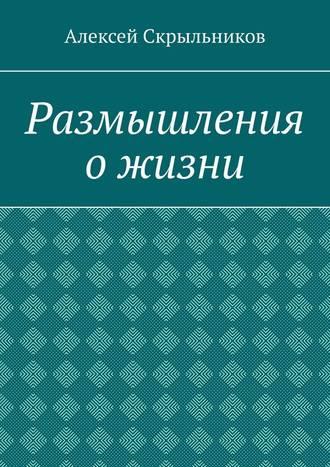 Алексей Скрыльников, Размышления ожизни