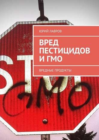 Юрий Лавров, Вред пестицидов иГМО. Вредные продукты