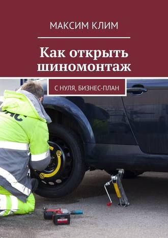 Максим Клим, Как открыть шиномонтаж. С нуля, бизнес-план