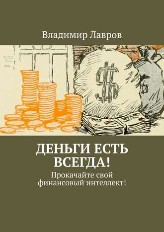 Владимир Лавров, Деньги есть всегда! Прокачайтесвой финансовый интеллект!