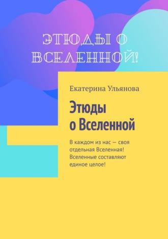 Екатерина Ульянова, Этюды оВселенной. Вкаждом изнас– своя отдельная Вселенная!