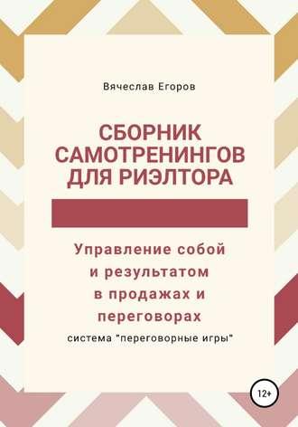 Вячеслав Егоров, Сборник самотренингов для риэлтора, или Управление собой и результатом в продажах и переговорах