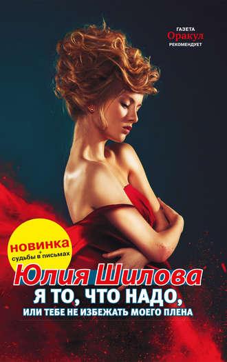 Юлия Шилова, Я то, что надо, или Тебе не избежать моего плена
