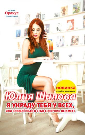 Юлия Шилова, Я украду тебя у всех, или Влюблённая в себя соперниц не имеет