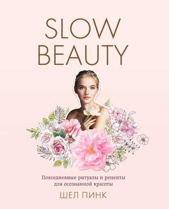 Шел Пинк, Slow Beauty. Повседневные ритуалы и рецепты для осознанной красоты