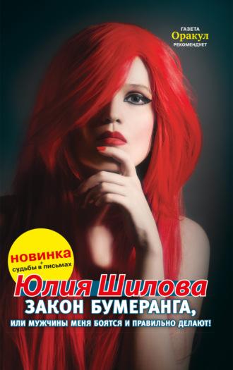 Юлия Шилова, Закон бумеранга, или Мужчины меня боятся и правильно делают!