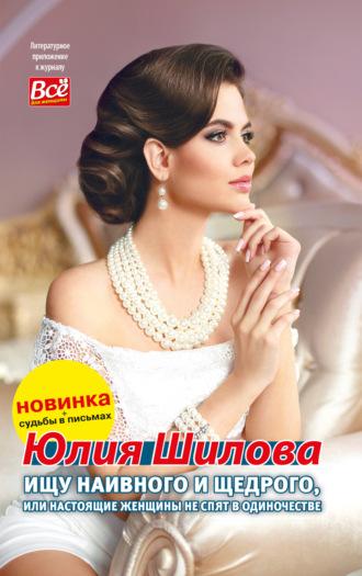 Юлия Шилова, Ищу наивного и щедрого, или Настоящие женщины не спят в одиночестве
