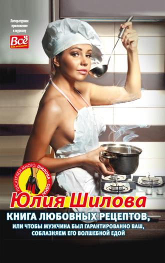 Юлия Шилова, Книга любовных рецептов, или Чтобы мужчина был гарантированно ваш, соблазняем его волшебной едой