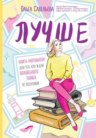 Ольга Савельева, Лучше. Книга-мотиватор для тех, кто ждал волшебного пинка от Вселенной