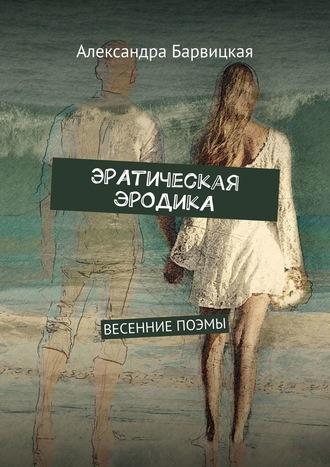Александра Барвицкая, ЭРАтическая эРОДикА. Цикл поэм 2011 года