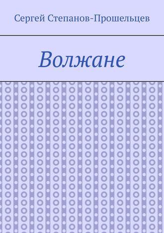 Сергей Степанов-Прошельцев, Волжане. Люди Нижегородского края