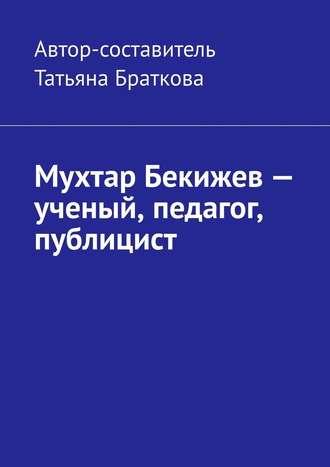 Татьяна Браткова, Мухтар Бекижев– ученый, педагог, публицист