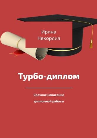 Ирина Корлия, Турбо-диплом. Срочное написание дипломной работы