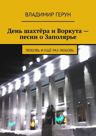 Владимир Герун, День шахтёра иВоркута– песни оЗаполярье. Любовь иещё раз любовь