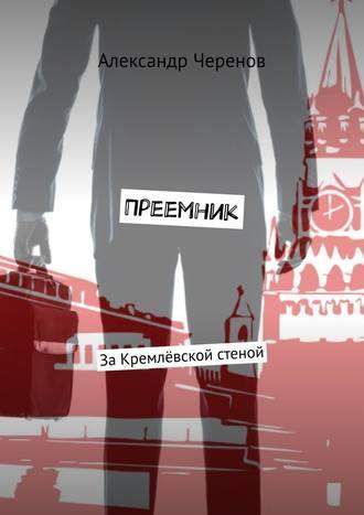 Александр Черенов, Преемник. ЗаКремлёвской стеной