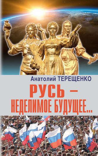 Анатолий Терещенко, Русь – неделимое будущее…