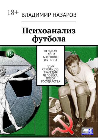 Владимир Назаров, Психоанализ футбола. Великая Тайна Большого Футбола. Эдик Стрельцов: трагедия человека, позор государства