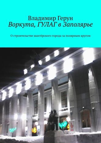 Владимир Герун, Воркута, ГУЛАГ вЗаполярье. Остроительстве шахтёрского города заполярным кругом