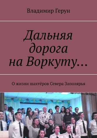 Владимир Герун, Дальняя дорога наВоркуту… Ожизни шахтёров Севера Заполярья