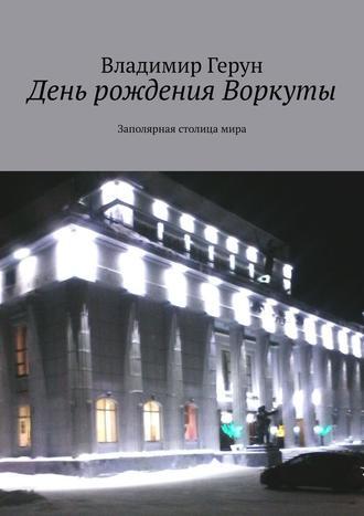 Владимир Герун, День рождения Воркуты. Заполярная столицамира